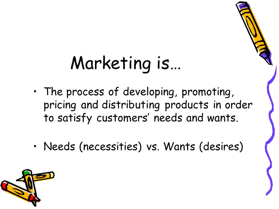 Marketing is… The process of developing, promoting, pricing and distributing products in order to satisfy customers' needs and wants.