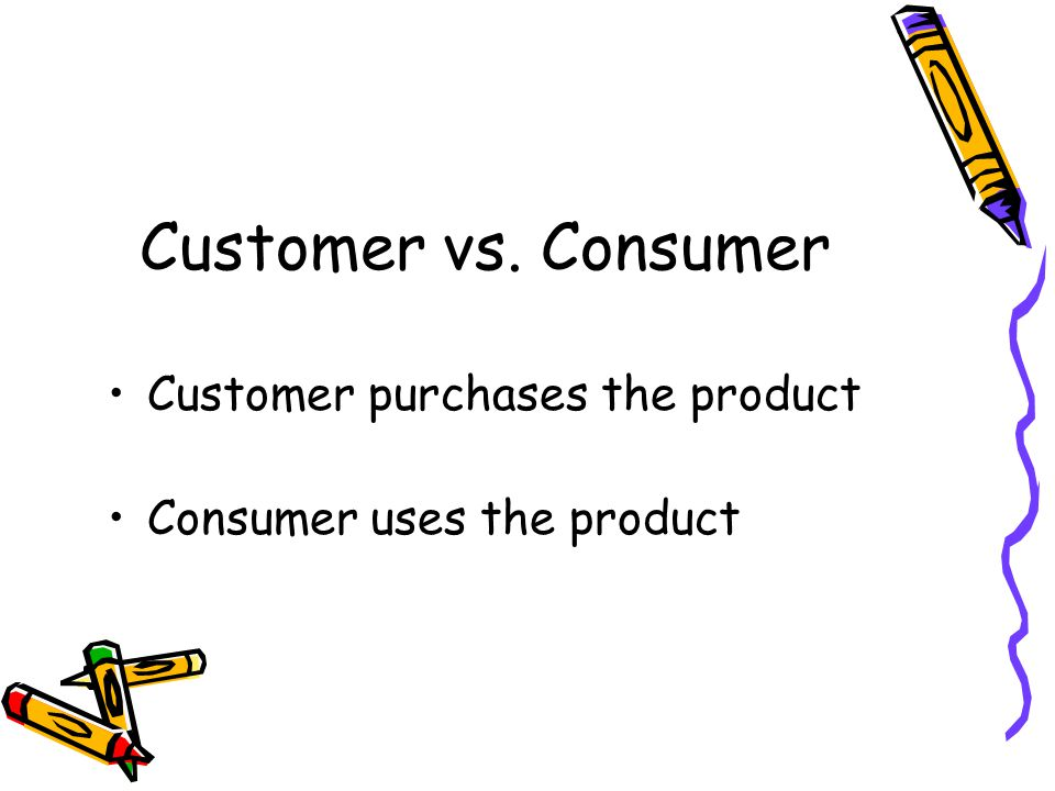 Customer vs. Consumer Customer purchases the product