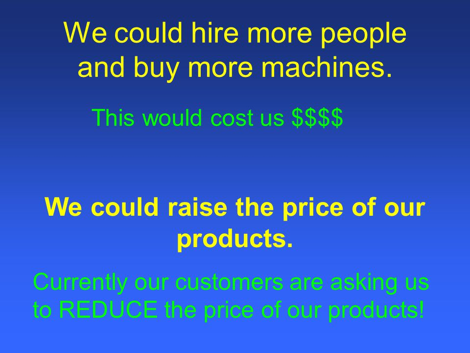 We could hire more people and buy more machines.