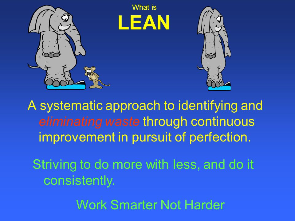 What is LEAN. A systematic approach to identifying and eliminating waste through continuous improvement in pursuit of perfection.