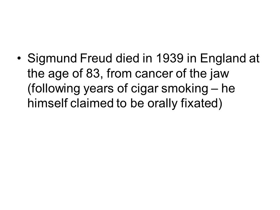 26 Sigmund Freud died in 1939 in England at the age of 83, from cancer of  the jaw (following years of cigar smoking – he himself claimed to be orally  ...