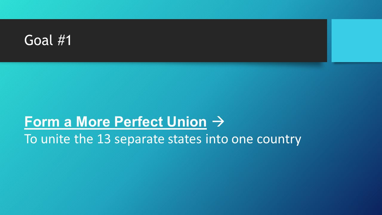 Goal #1 Form a More Perfect Union  To unite the 13 separate states into one country