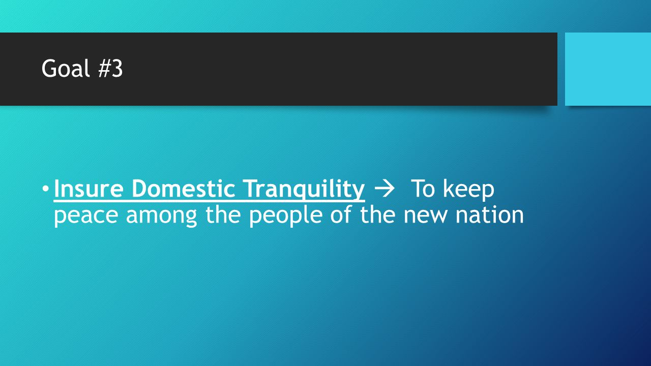 Goal #3 Insure Domestic Tranquility  To keep peace among the people of the new nation