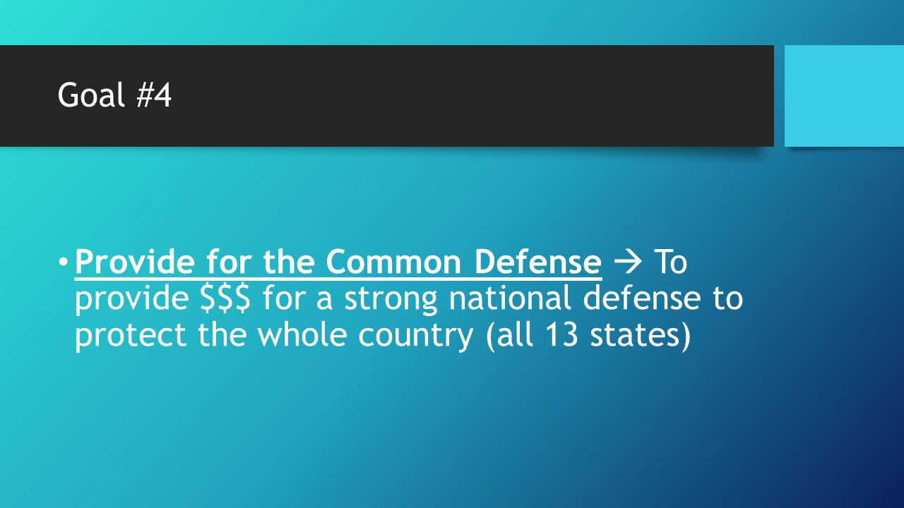 Goal #4 Provide for the Common Defense  To provide $$$ for a strong national defense to protect the whole country (all 13 states)