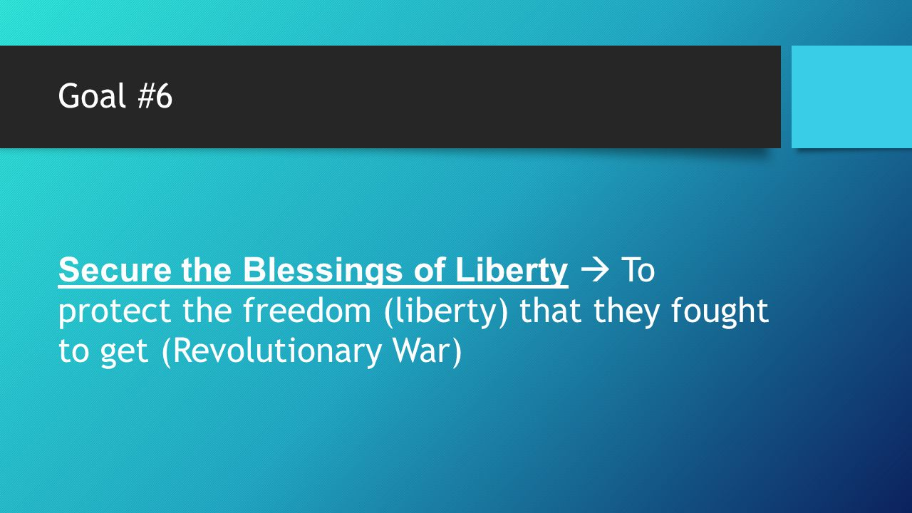 Goal #6 Secure the Blessings of Liberty  To protect the freedom (liberty) that they fought to get (Revolutionary War)