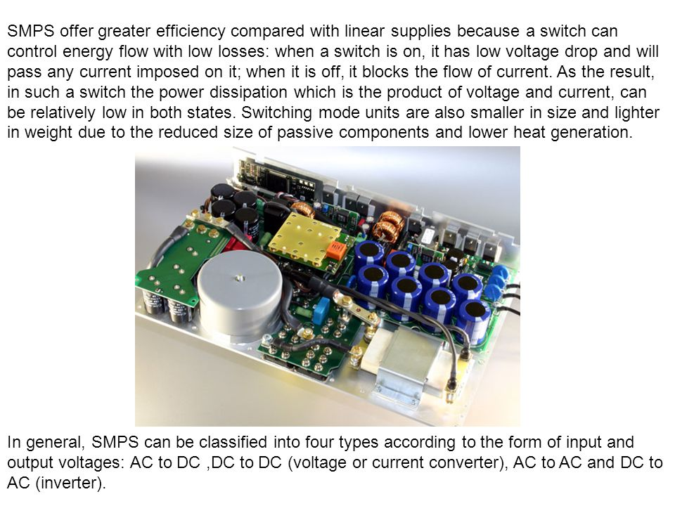 SMPS offer greater efficiency compared with linear supplies because a switch can control energy flow with low losses: when a switch is on, it has low voltage drop and will pass any current imposed on it; when it is off, it blocks the flow of current. As the result, in such a switch the power dissipation which is the product of voltage and current, can be relatively low in both states. Switching mode units are also smaller in size and lighter in weight due to the reduced size of passive components and lower heat generation.
