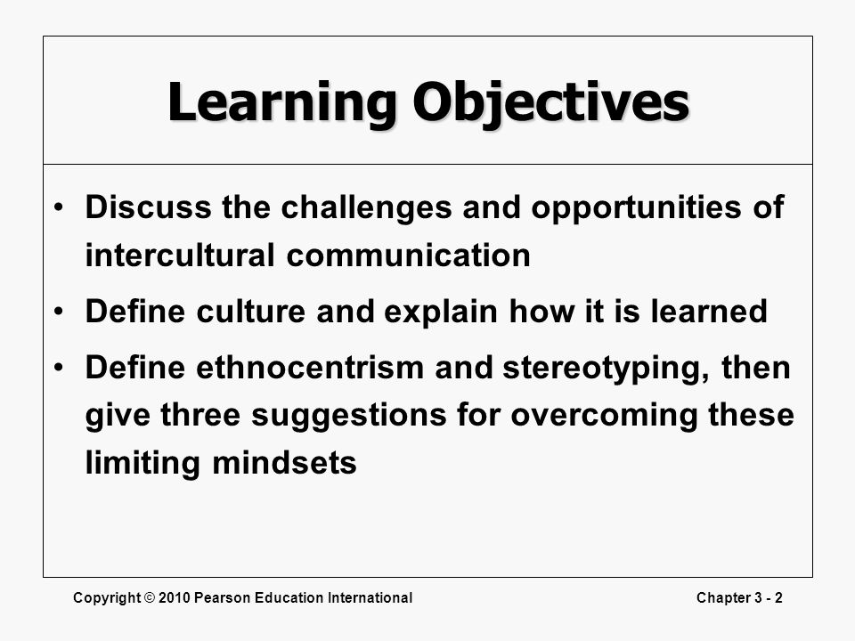Learning Objectives Discuss the challenges and opportunities of intercultural communication. Define culture and explain how it is learned.