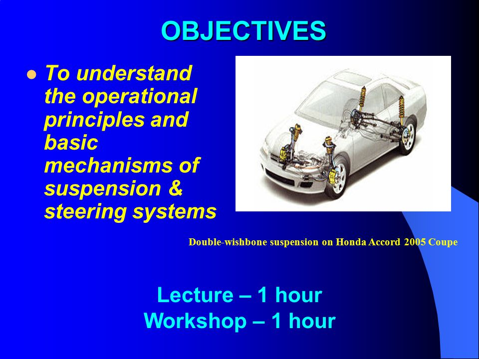 OBJECTIVES To understand the operational principles and basic mechanisms of suspension & steering systems.