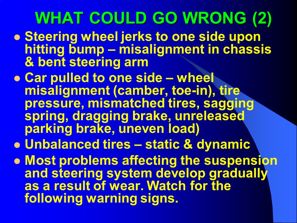 WHAT COULD GO WRONG (2) Steering wheel jerks to one side upon hitting bump – misalignment in chassis & bent steering arm.