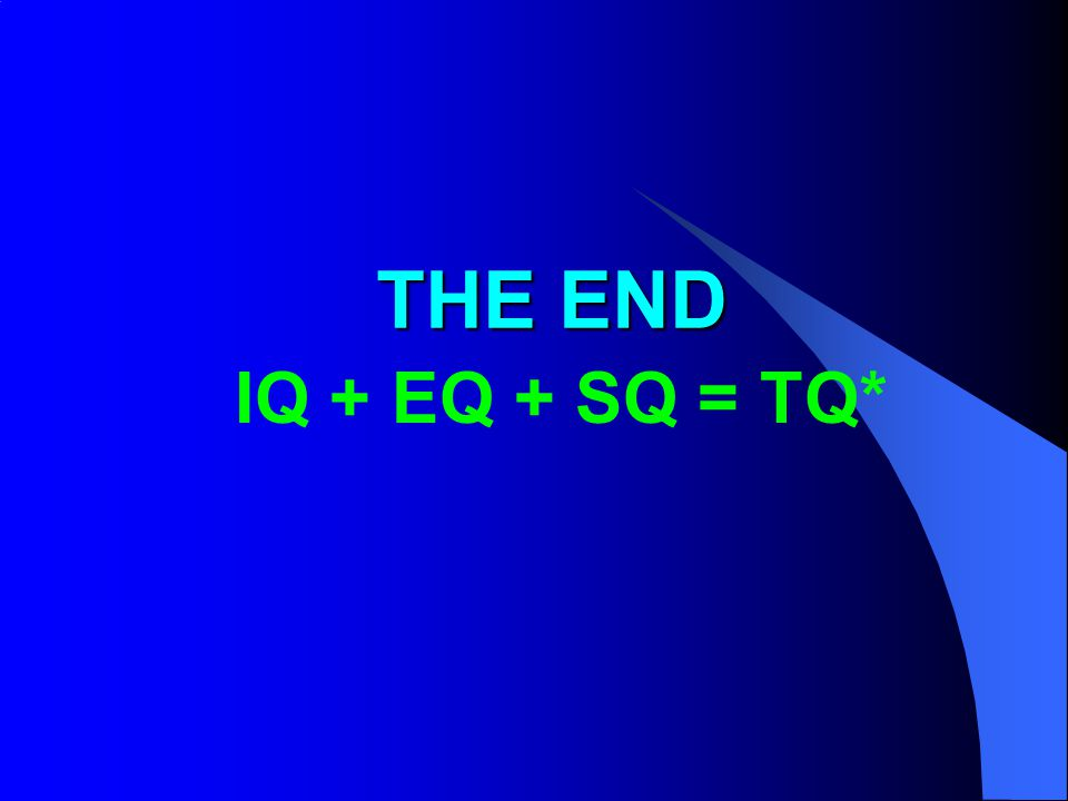 THE END IQ + EQ + SQ = TQ*