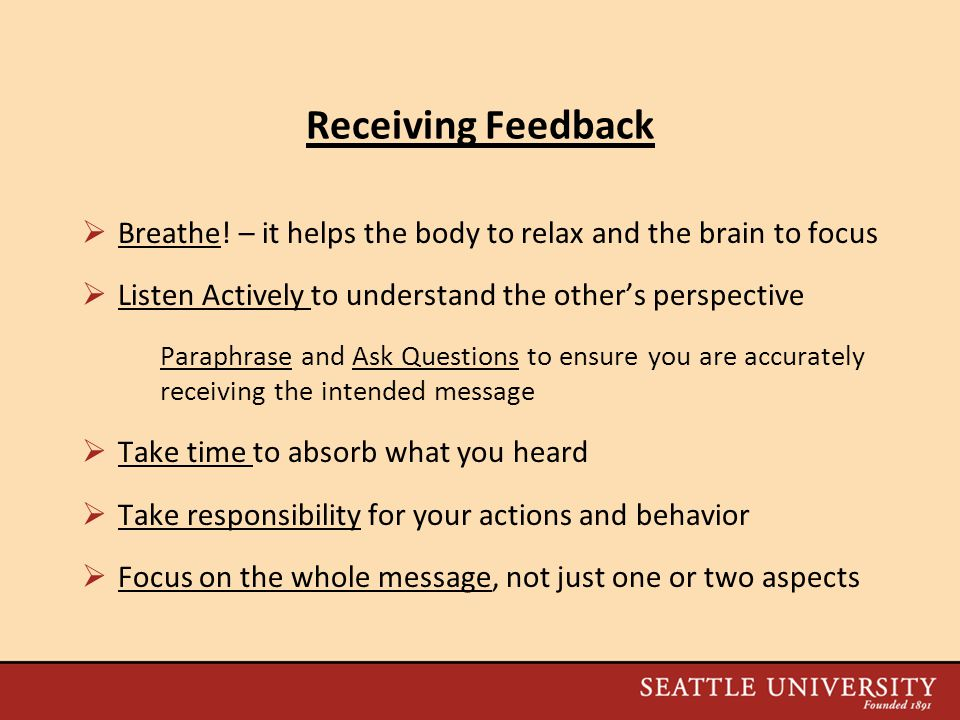 Receiving Feedback Breathe! – it helps the body to relax and the brain to focus. Listen Actively to understand the other's perspective.