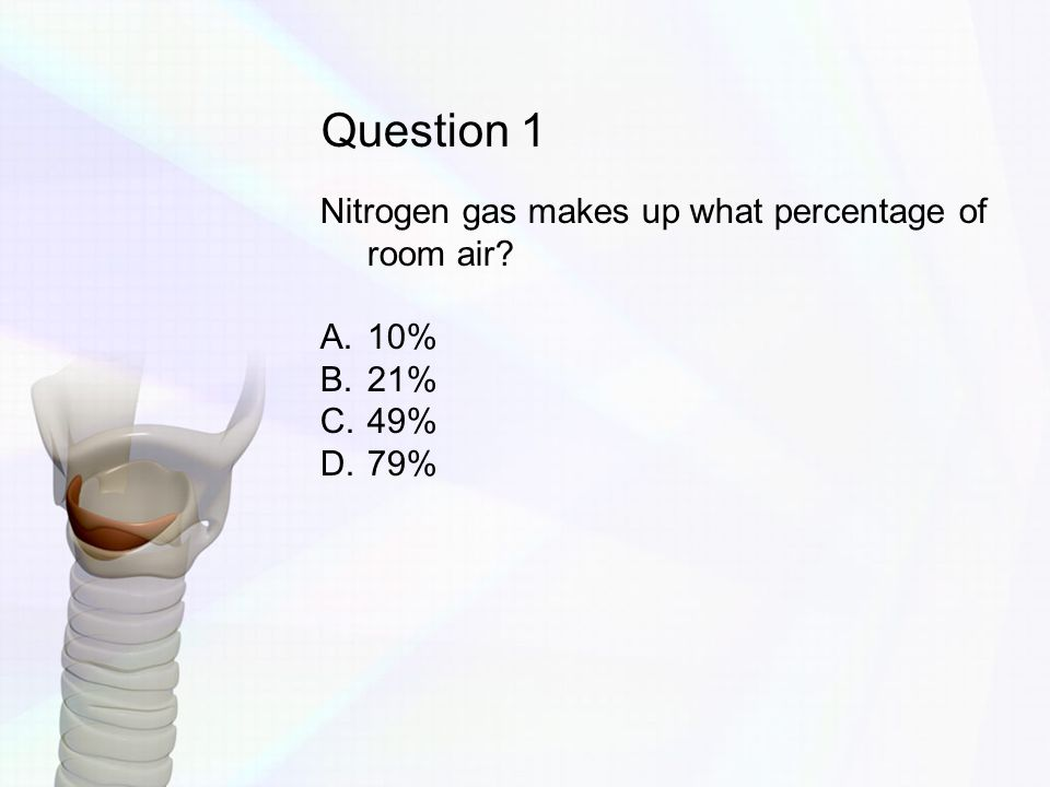 Question 1 Nitrogen gas makes up what percentage of room air 10% 21%