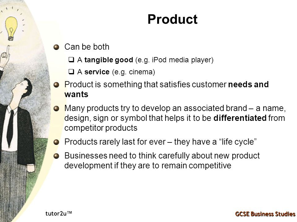 Product Can be both. A tangible good (e.g. iPod media player) A service (e.g. cinema) Product is something that satisfies customer needs and wants.