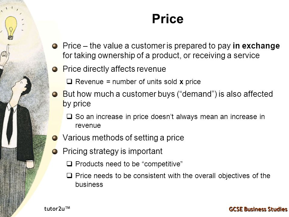 Price Price – the value a customer is prepared to pay in exchange for taking ownership of a product, or receiving a service.