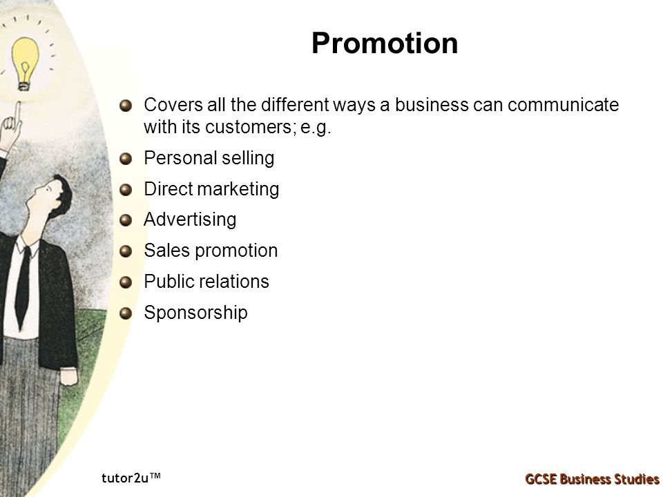 Promotion Covers all the different ways a business can communicate with its customers; e.g. Personal selling.