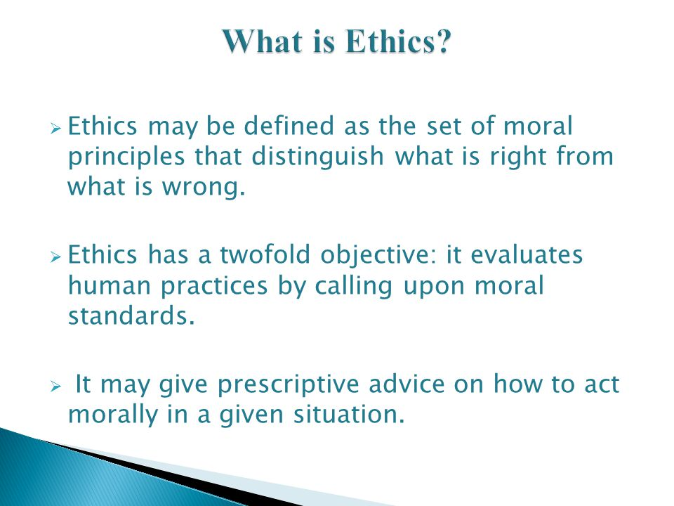 What is Ethics Ethics may be defined as the set of moral principles that distinguish what is right from what is wrong.