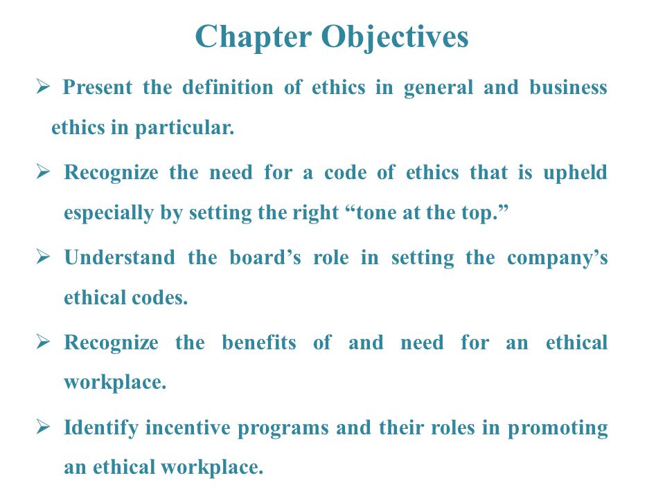 Chapter Objectives Present the definition of ethics in general and business ethics in particular.