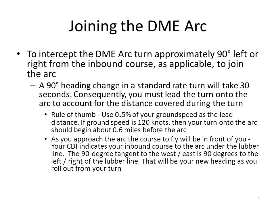 Joining the DME Arc To intercept the DME Arc turn approximately 90° left or right from the inbound course, as applicable, to join the arc.