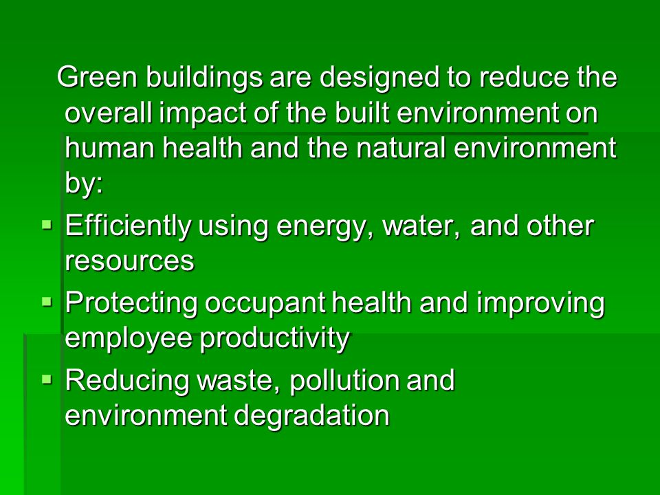 Green buildings are designed to reduce the overall impact of the built environment on human health and the natural environment by: