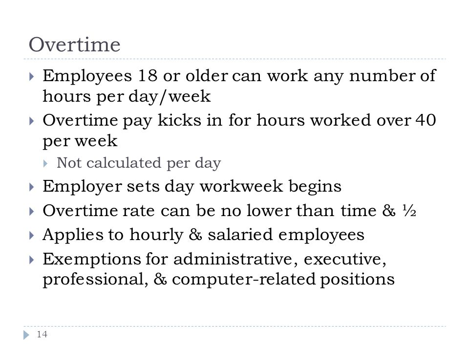 Overtime Employees 18 or older can work any number of hours per day/week. Overtime pay kicks in for hours worked over 40 per week.