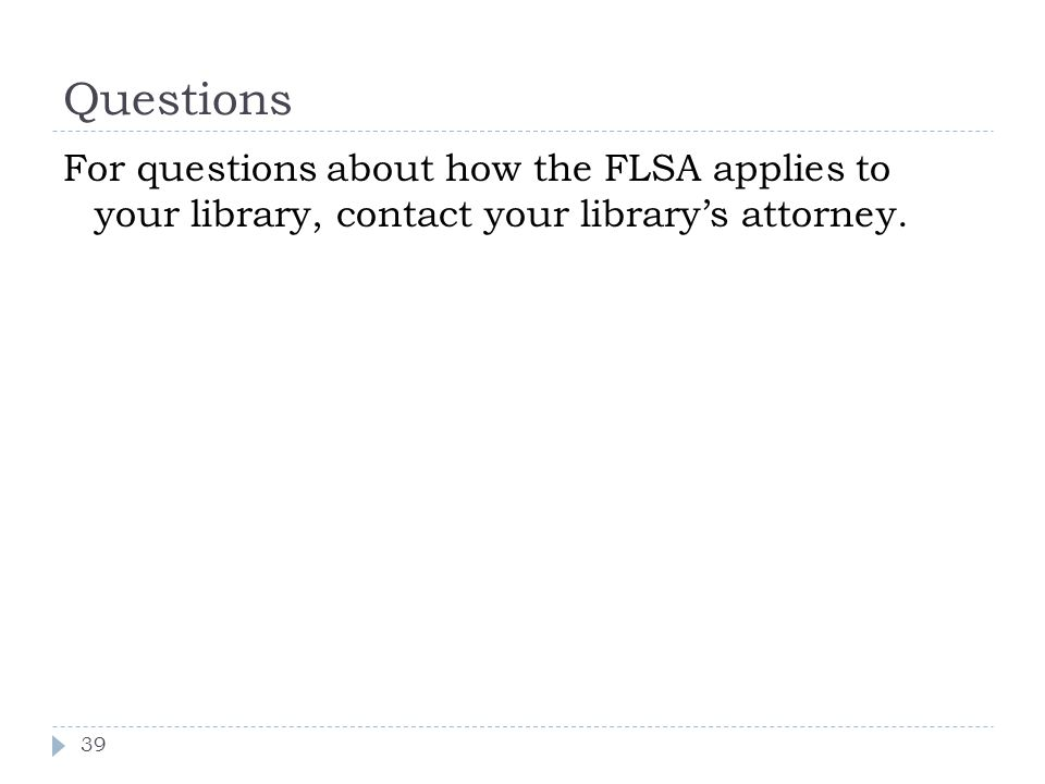Questions For questions about how the FLSA applies to your library, contact your library's attorney.