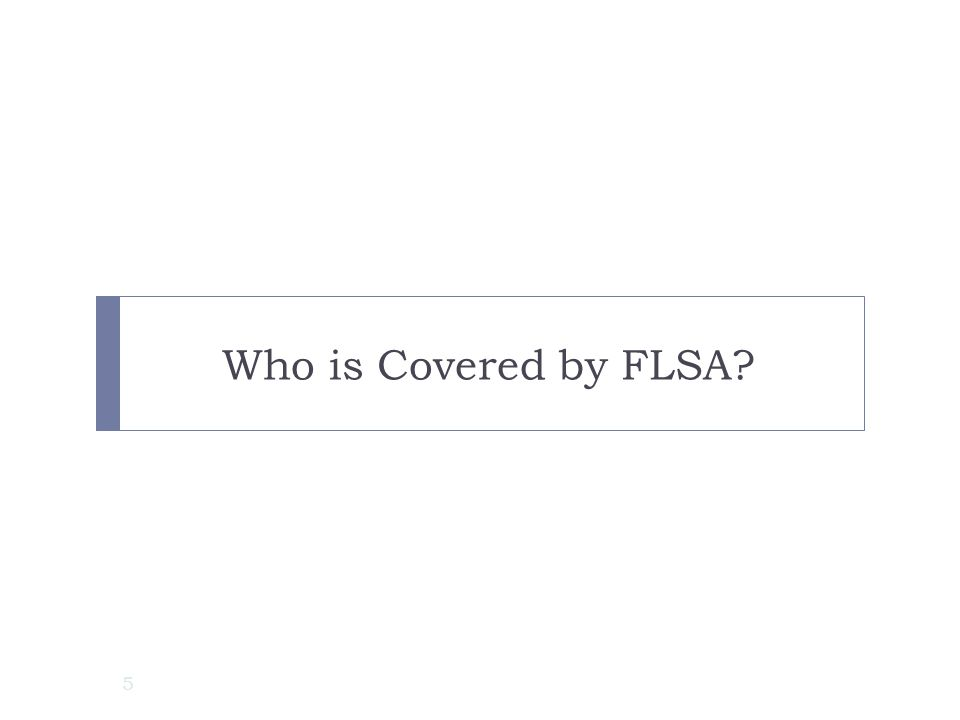 Who is Covered by FLSA First, let's learn who the Fair Labor Standards Act covers.