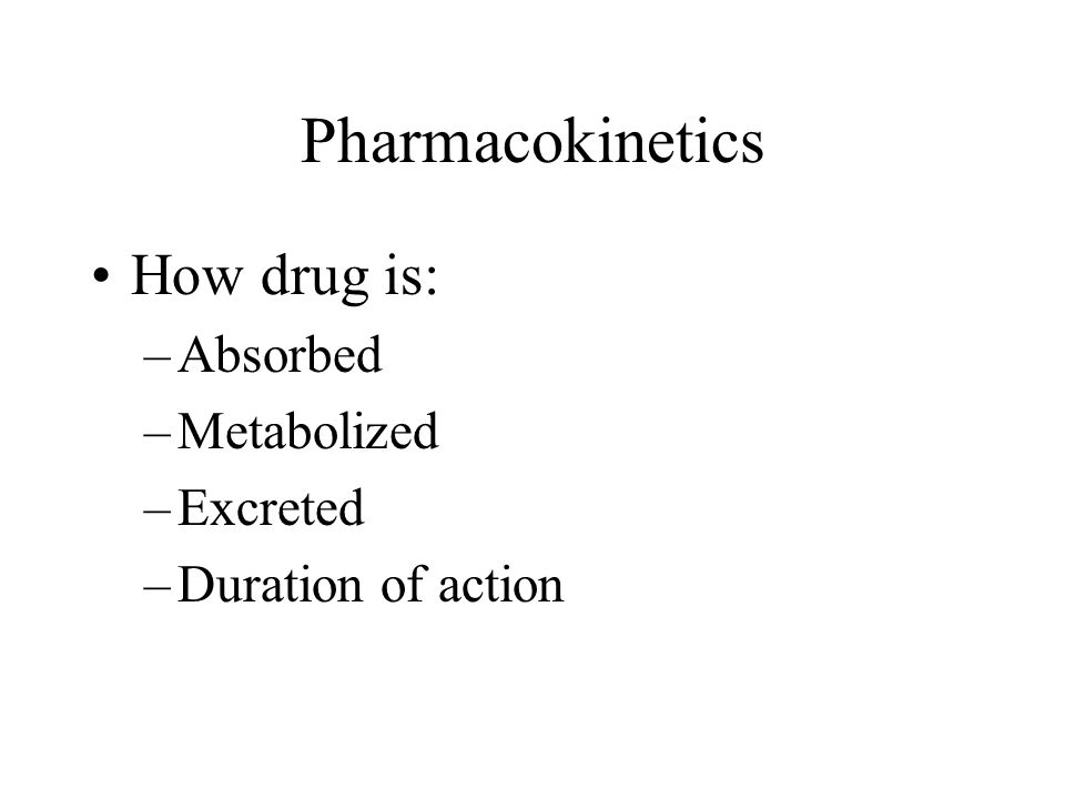 Pharmacokinetics How drug is: Absorbed Metabolized Excreted