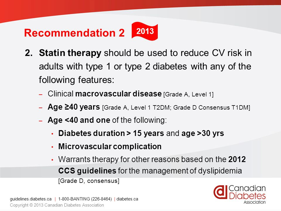 Recommendation Statin therapy should be used to reduce CV risk in adults with type 1 or type 2 diabetes with any of the following features: