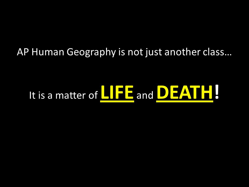 AP Human Geography is not just another class… It is a matter of LIFE and DEATH!