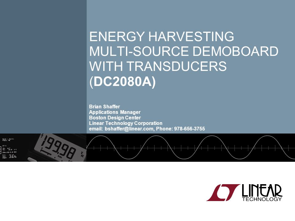 Energy Harvesting Multi-source Demoboard with Transducers (DC2080A) Brian Shaffer Applications Manager Boston Design Center Linear Technology Corporation   Phone: