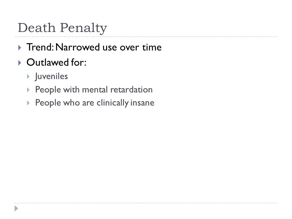 Death Penalty Trend: Narrowed use over time Outlawed for: Juveniles