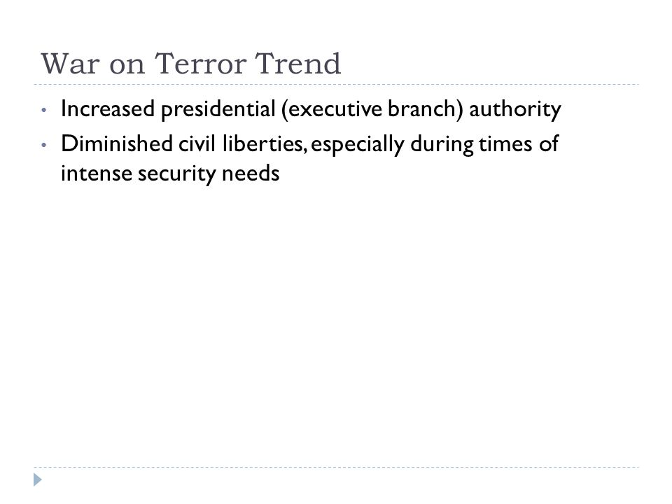 War on Terror Trend Increased presidential (executive branch) authority.