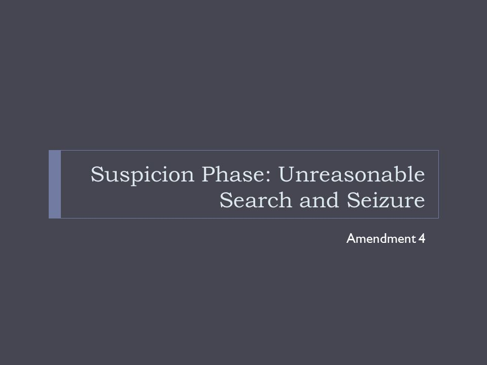 Suspicion Phase: Unreasonable Search and Seizure
