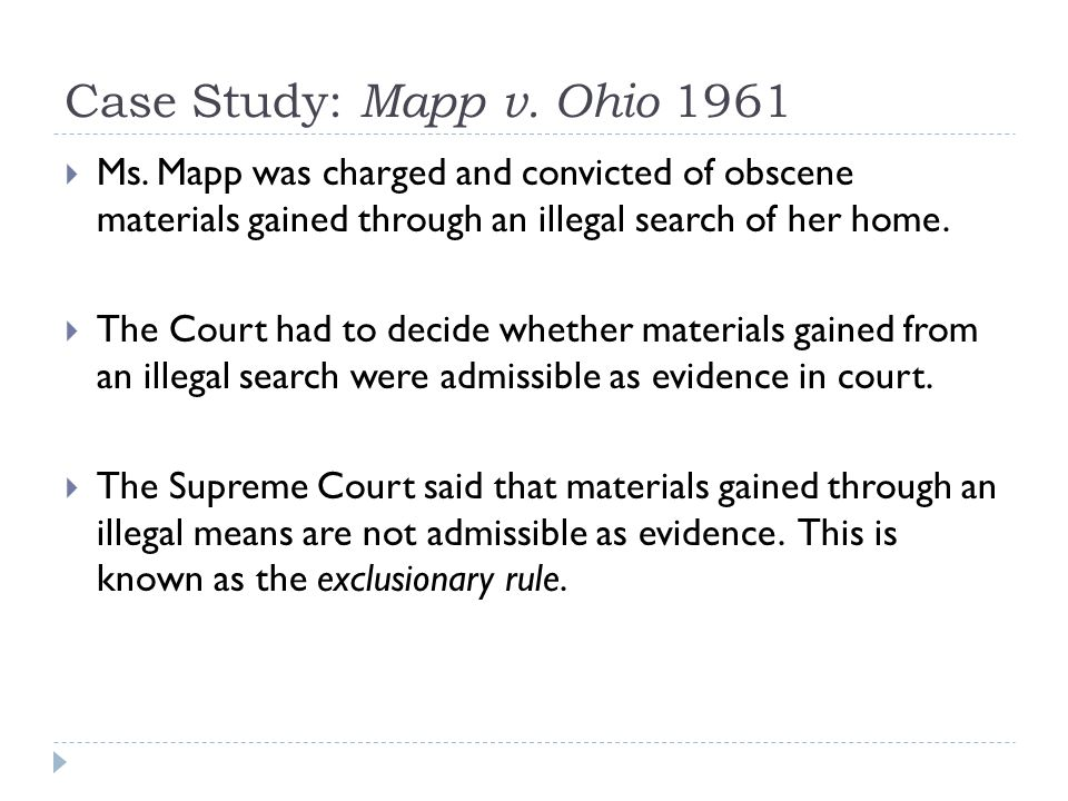 Case Study: Mapp v. Ohio 1961 Ms. Mapp was charged and convicted of obscene materials gained through an illegal search of her home.