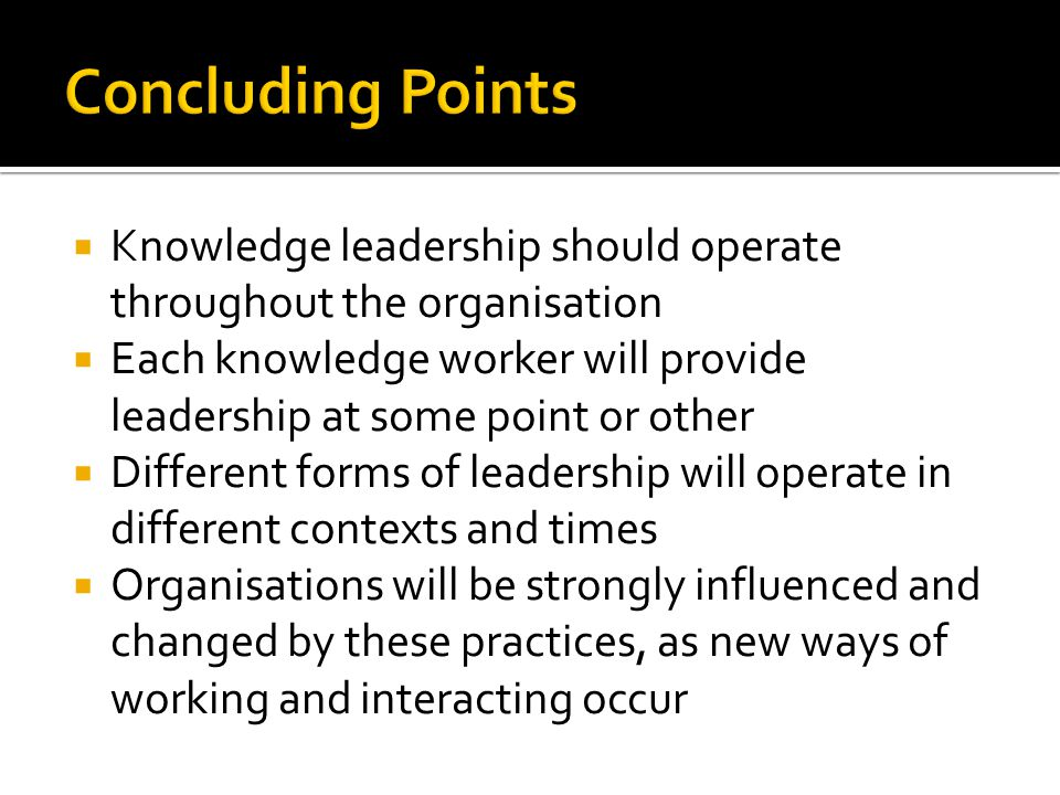 Concluding Points Knowledge leadership should operate throughout the organisation.