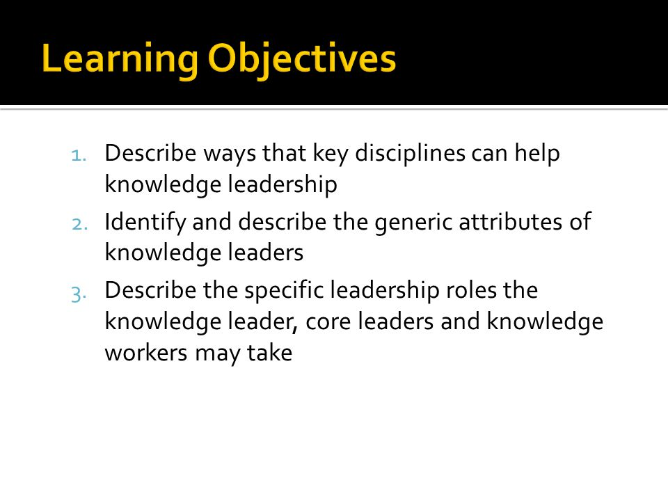 Learning Objectives Describe ways that key disciplines can help knowledge leadership.