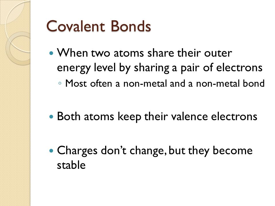 Covalent Bonds When two atoms share their outer energy level by sharing a pair of electrons. Most often a non-metal and a non-metal bond.