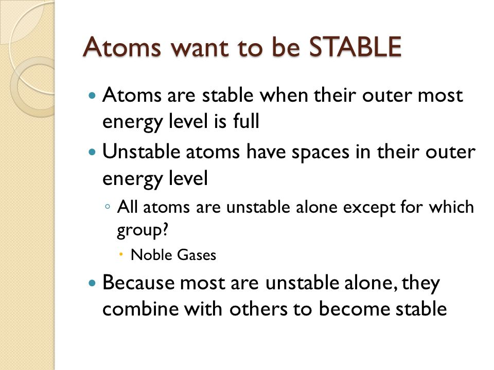 Atoms want to be STABLE Atoms are stable when their outer most energy level is full. Unstable atoms have spaces in their outer energy level.