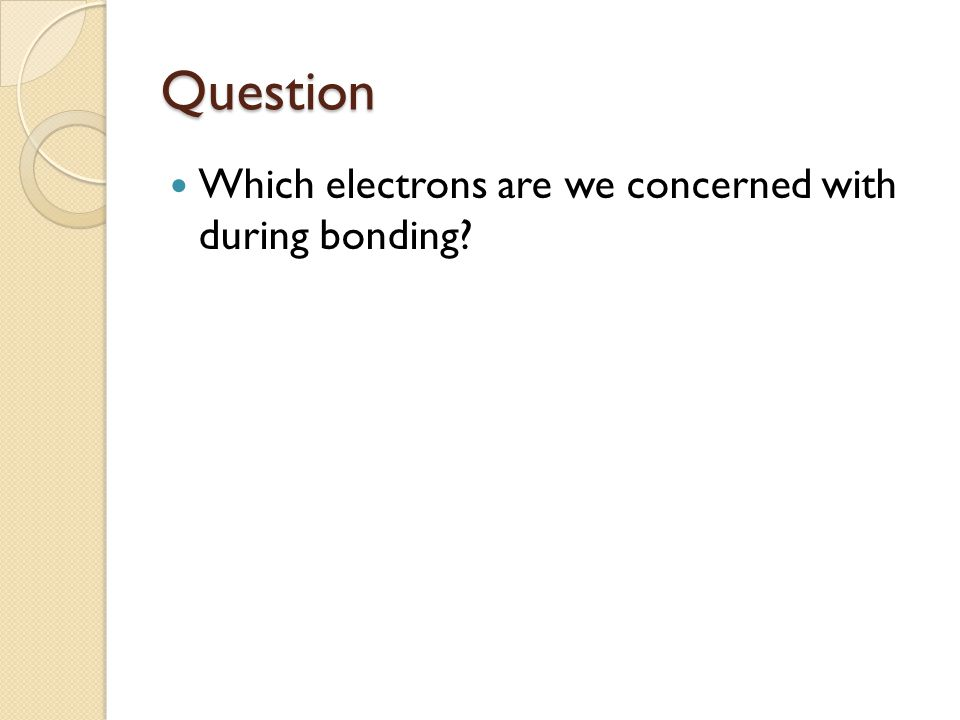 Question Which electrons are we concerned with during bonding