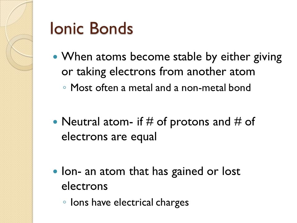 Ionic Bonds When atoms become stable by either giving or taking electrons from another atom. Most often a metal and a non-metal bond.