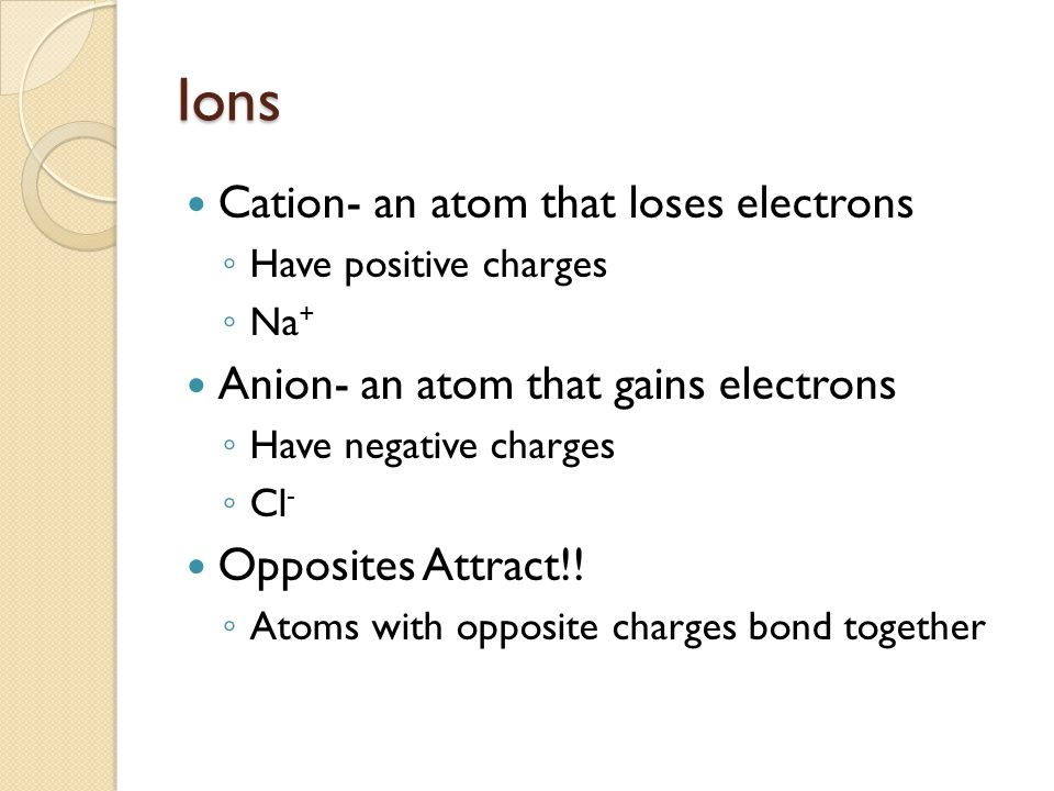 Ions Cation- an atom that loses electrons