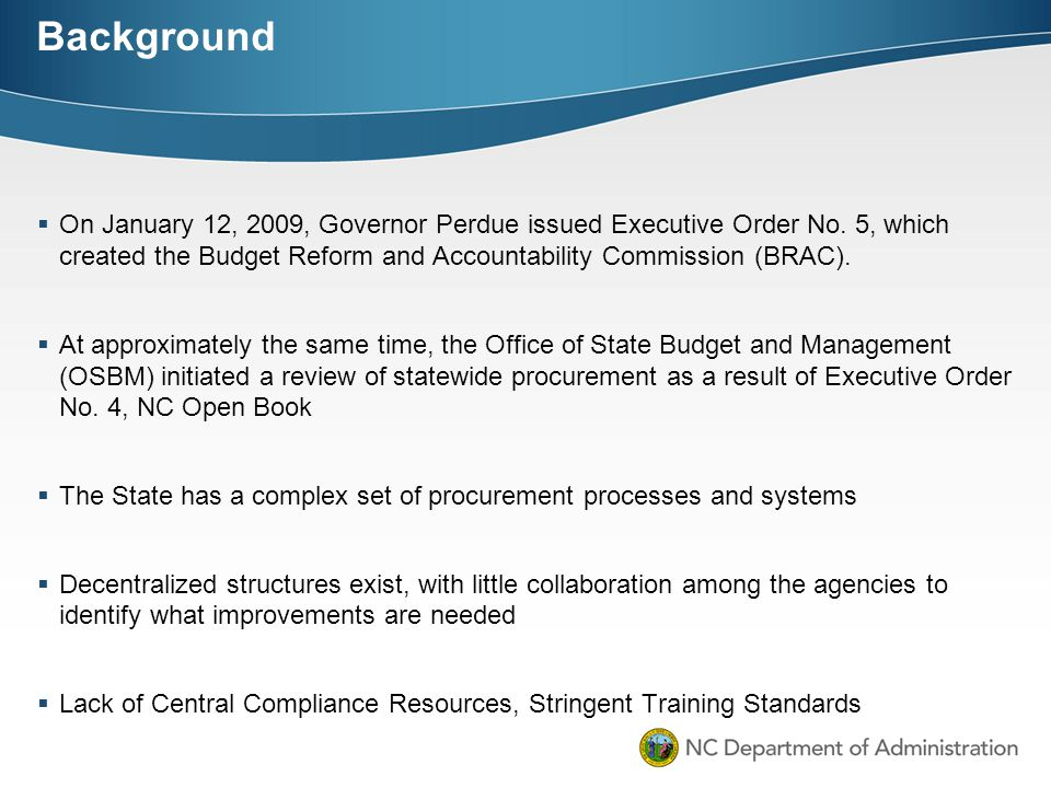 Background On January 12, 2009, Governor Perdue issued Executive Order No. 5, which created the Budget Reform and Accountability Commission (BRAC).