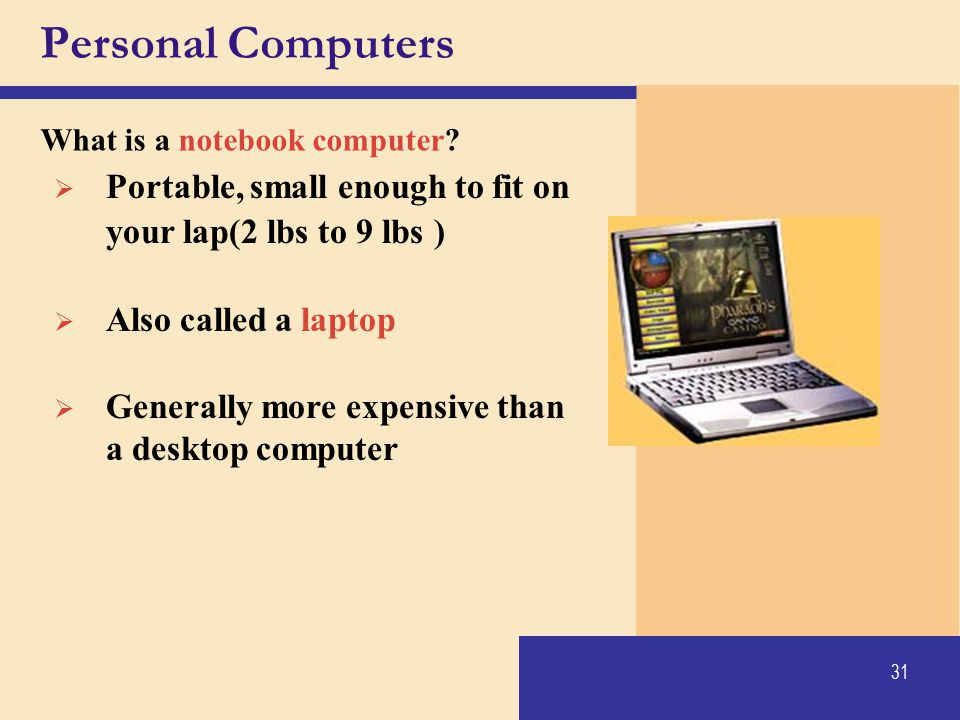 Personal Computers What is a notebook computer Portable, small enough to fit on your lap(2 lbs to 9 lbs )