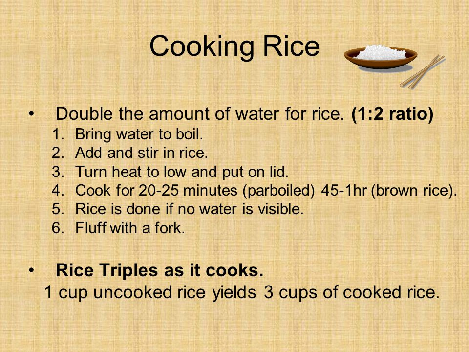 Cooking Rice Double the amount of water for rice. (1:2 ratio)