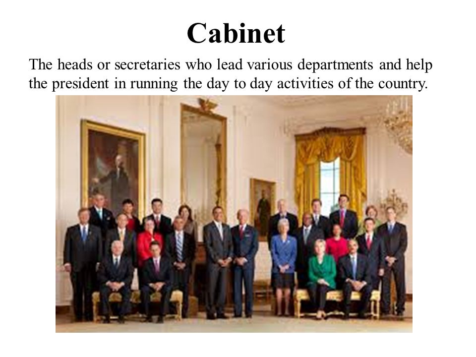 Cabinet The heads or secretaries who lead various departments and help the president in running the day to day activities of the country.