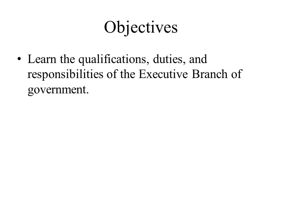 Objectives Learn the qualifications, duties, and responsibilities of the Executive Branch of government.