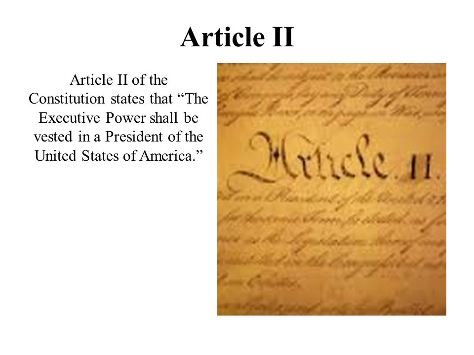 Article II Article II of the Constitution states that The Executive Power shall be vested in a President of the United States of America.