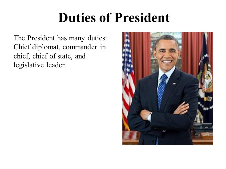 Duties of President The President has many duties: Chief diplomat, commander in chief, chief of state, and legislative leader.