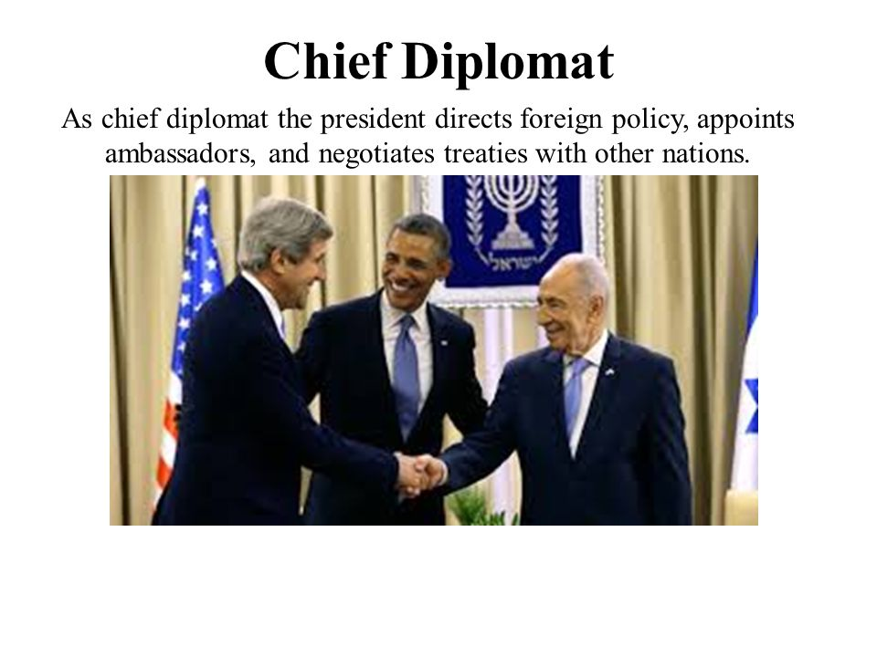 Chief Diplomat As chief diplomat the president directs foreign policy, appoints ambassadors, and negotiates treaties with other nations.