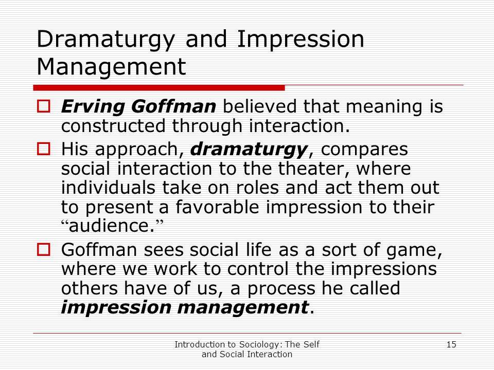 goffmans theory of dramaturgy Goffman-dramaturgy in the presentation of self in everyday life (1959) goffman outlined a conceptual framework in which any occasion of face-to-face interaction can be interpreted as a theatrical performance he expanded on the ideas of kenneth burke, who pioneered a 'dramatis tic.